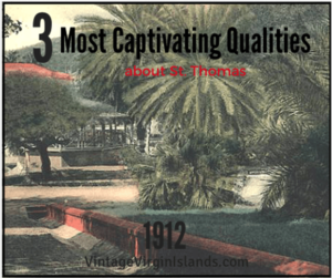 Three captivating qualities about St. Thomas, Danish West Indies ~ 1912 By Valerie Sims