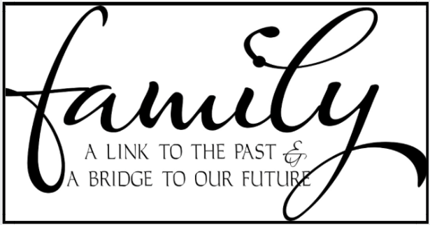 Family, a link the past & a bridge to our future.