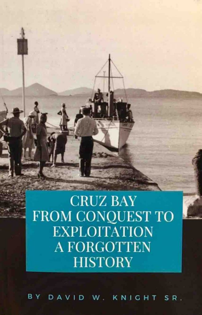 Cruz Bay, From Conquest to exploitation, a forgotten history by David W. Knight. Sr. of St. John, US Virgin Islands, Dansk Vestindien, Danish West INdies history